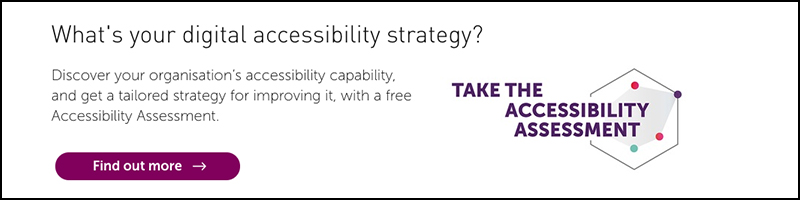 What's your digital accessibility strategy? Take the accessibility statement to discover your organisations accessibility capability and tailored strategy of how to improve it.