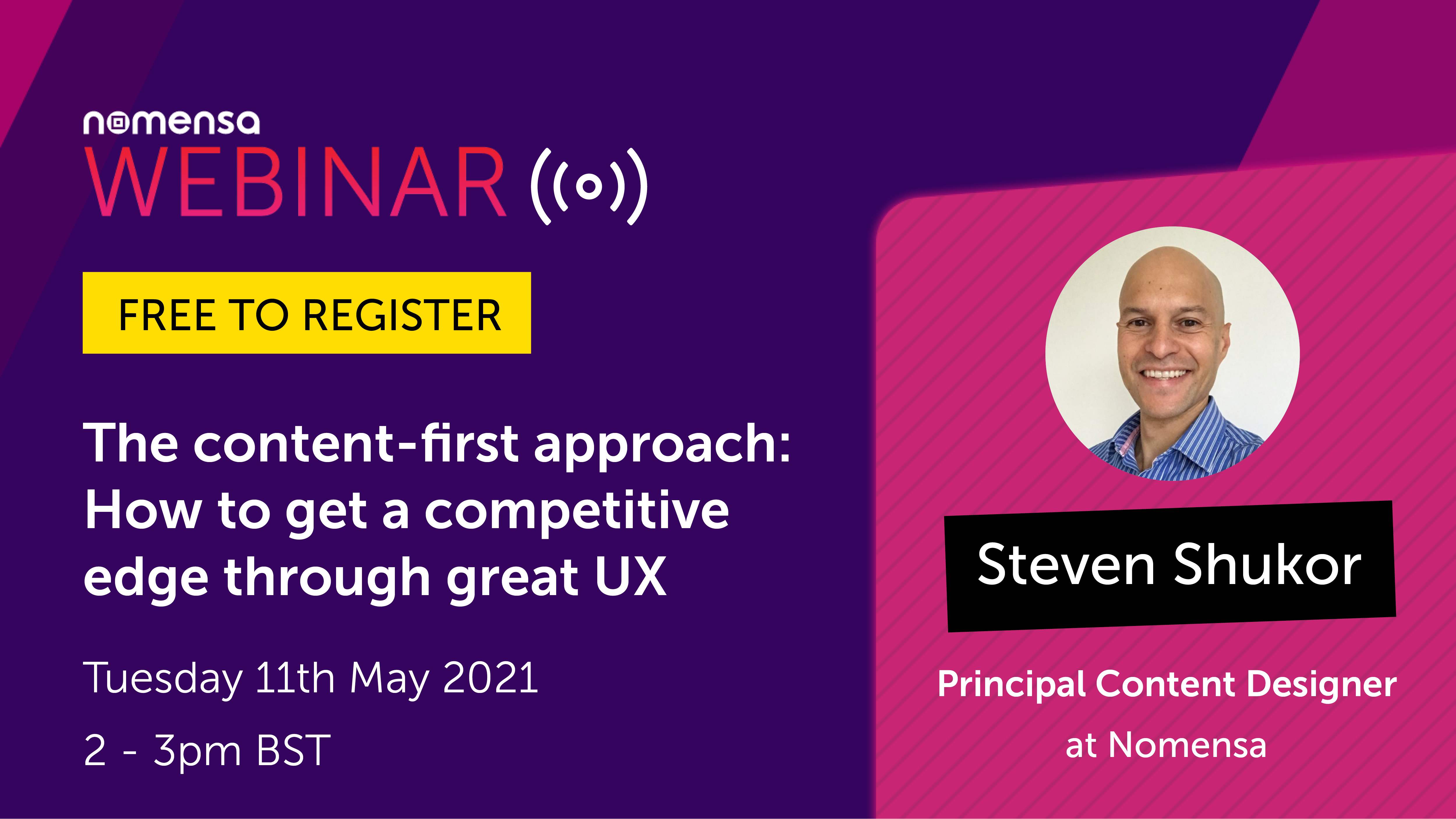Register for our free webinar:  The content-first approach - How to get a competitive edge through great UX with Principal Content Designer Steven Shukor. 2pm BST on Tuesday 11th May
